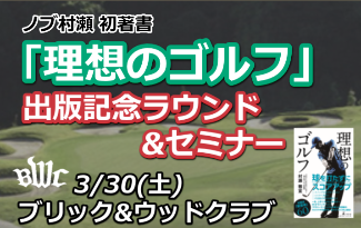 3/30(土) 開催! ノブ村瀬理論をゴルフ場でラウンドしながら体感! 出版記念ラウンド&セミナー@ブリック&ウッドクラブ